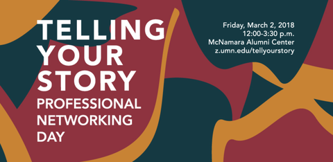Flyer: Telling Your Story Professional Networking Day. Friday March 2, 2018 12-3:30pm McNamara Alumni Center z.umn.edu/tellyourstory